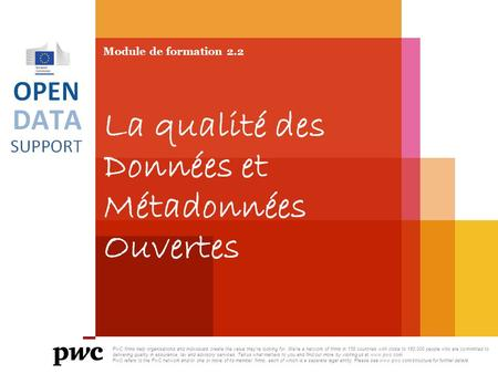 Module de formation 2.2 La qualité des Données et Métadonnées Ouvertes PwC firms help organisations and individuals create the value they're looking for.