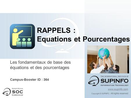 Les fondamentaux de base des équations et des pourcentages Campus-Booster ID : 364 www.supinfo.com Copyright © SUPINFO. All rights reserved RAPPELS : Equations.