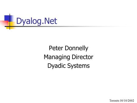 Dyalog.Net Peter Donnelly Managing Director Dyadic Systems Toronto 30/10/2002.