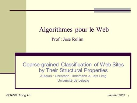 1 Algorithmes pour le Web Prof : José Rolim Coarse-grained Classification of Web Sites by Their Structural Properties Auteurs : Christoph Lindemann & Lars.