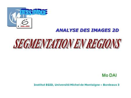 Institut EGID, Université Michel de Montaigne – Bordeaux 3 ANALYSE DES IMAGES 2D Mo DAI.