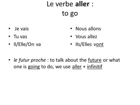 Le verbe aller : to go Je vais Tu vas Il/Elle/On va le futur proche : to talk about the future or what one is going to do, we use aller + infinitif Nous.