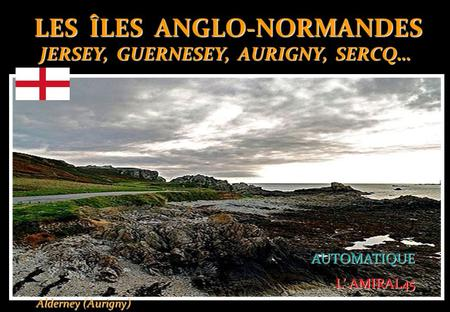 LES ÎLES ANGLO-NORMANDES JERSEY, GUERNESEY, AURIGNY, SERCQ… LES ÎLES ANGLO-NORMANDES JERSEY, GUERNESEY, AURIGNY, SERCQ… AUTOMATIQUE AUTOMATIQUE L' AMIRAL45.