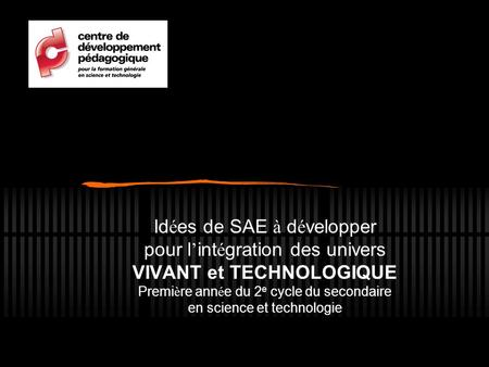 Id é es de SAE à d é velopper pour l ' int é gration des univers VIVANT et TECHNOLOGIQUE Premi è re ann é e du 2 e cycle du secondaire en science et technologie.