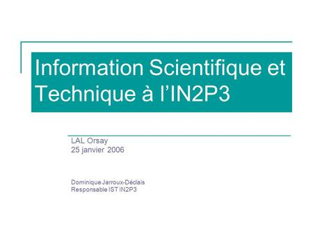 Information Scientifique et Technique à l'IN2P3 LAL Orsay 25 janvier 2006 Dominique Jarroux-Déclais Responsable IST IN2P3.
