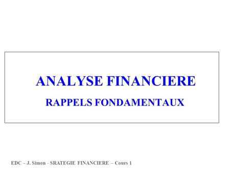 ANALYSE FINANCIERE RAPPELS FONDAMENTAUX EDC – J. Simon - SRATEGIE FINANCIERE – Cours 1.
