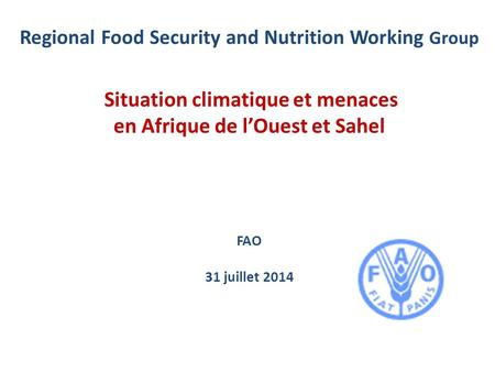 Regional Food Security and Nutrition Working Group Situation climatique et menaces en Afrique de l'Ouest et Sahel FAO 31 juillet 2014.