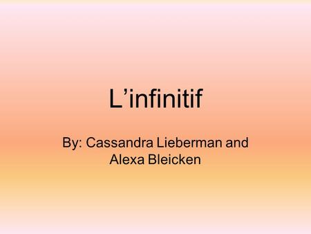 L'infinitif By: Cassandra Lieberman and Alexa Bleicken.