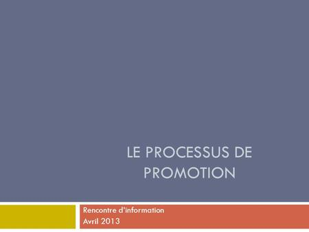 LE PROCESSUS DE PROMOTION Rencontre d'information Avril 2013.