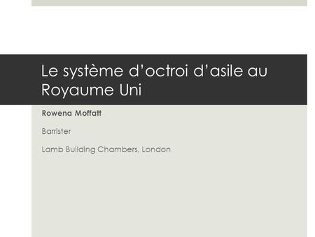 Le système d'octroi d'asile au Royaume Uni Rowena Moffatt Barrister Lamb Building Chambers, London.