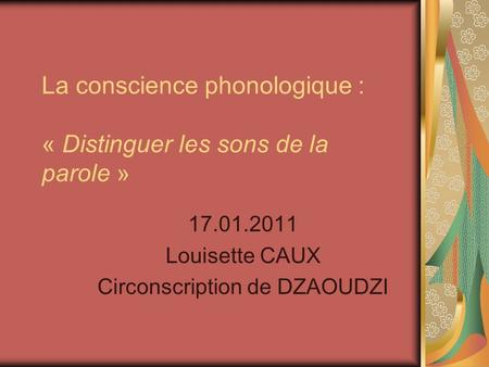 La conscience phonologique : « Distinguer les sons de la parole » 17.01.2011 Louisette CAUX Circonscription de DZAOUDZI.