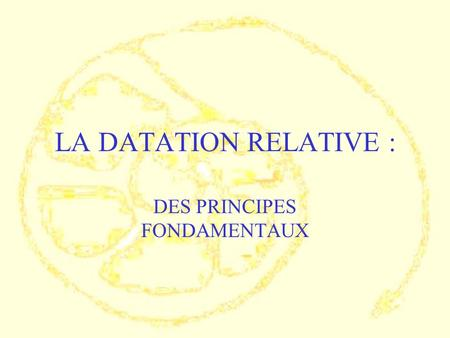 LA DATATION RELATIVE : DES PRINCIPES FONDAMENTAUX.