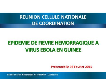 Réunion Cellule Nationale de Coordination – Guinée 2014 EPIDEMIE DE FIEVRE HEMORRAGIQUE A VIRUS EBOLA EN GUINEE REUNION CELLULE NATIONALE DE COORDINATION.