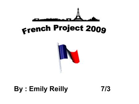 French Project 2009 By : Emily Reilly 7/3.