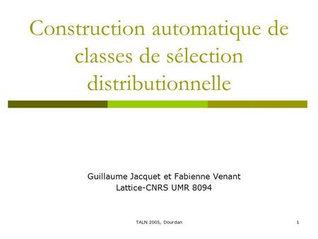 TALN 2005, Dourdan1 Construction automatique de classes de sélection distributionnelle Guillaume Jacquet et Fabienne Venant Lattice-CNRS UMR 8094.
