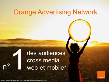Orange Advertising Network des audiences cross media web et mobile* Source : Médiamétrie Cross Média 2011 – Pénétration sur population française 15+ n°