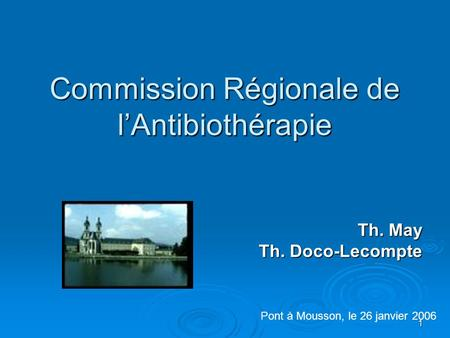 1 Commission Régionale de l'Antibiothérapie Th. May Th. Doco-Lecompte Pont à Mousson, le 26 janvier 2006.