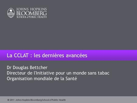  2011 Johns Hopkins Bloomberg School of Public Health Dr Douglas Bettcher Directeur de l'Initiative pour un monde sans tabac Organisation mondiale de.