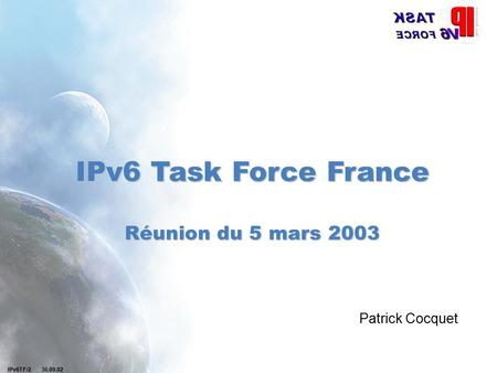 IPv6TF/2 30.09.02 IPv6 Task Force France Réunion du 5 mars 2003 Patrick Cocquet.