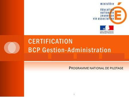 CERTIFICATION BCP Gestion-Administration 1 P ROGRAMME NATIONAL DE PILOTAGE.