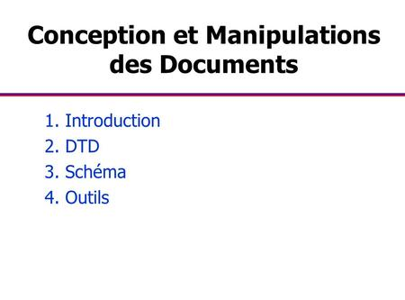 Conception et Manipulations des Documents 1. Introduction 2. DTD 3. Schéma 4. Outils.