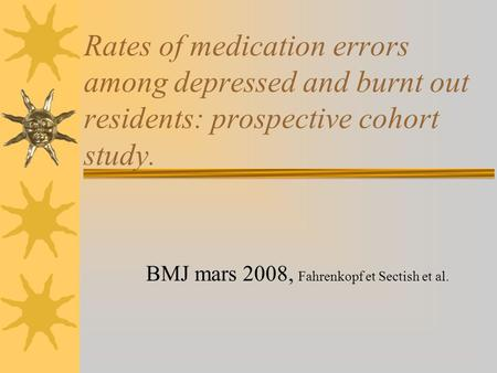 Rates of medication errors among depressed and burnt out residents: prospective cohort study. BMJ mars 2008, Fahrenkopf et Sectish et al.