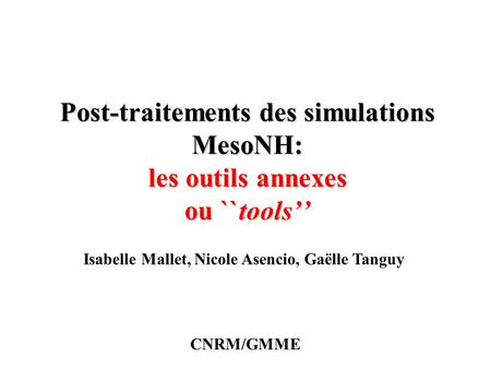 Post-traitements des simulations MesoNH: les outils annexes ou ``tools'' Isabelle Mallet, Nicole Asencio, Gaëlle Tanguy CNRM/GMME.