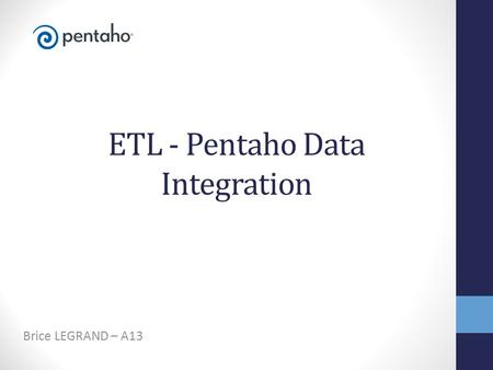 ETL - Pentaho Data Integration Brice LEGRAND – A13.