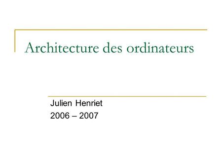 Architecture des ordinateurs Julien Henriet 2006 – 2007.