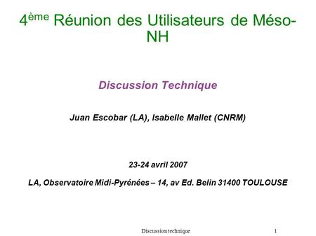 Discussion technique 1 4 ème Réunion des Utilisateurs de Méso- NH Discussion Technique Juan Escobar (LA), Isabelle Mallet (CNRM) 23-24 avril 2007 LA,