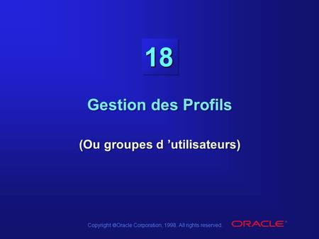 Copyright  Oracle Corporation, 1998. All rights reserved. 18 Gestion des Profils (Ou groupes d 'utilisateurs)