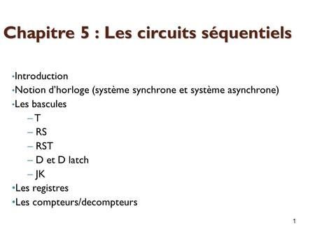 1 Introduction Notion d'horloge (système synchrone et système asynchrone) Les bascules – T – RS – RST – D et D latch – JK Les registres Les compteurs/decompteurs.