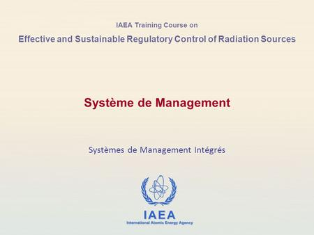 IAEA Training Course on Effective and Sustainable Regulatory Control of Radiation Sources Systèmes de Management Intégrés Système de Management.