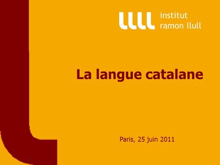 La langue catalane Paris, 25 juin 2011 institut ramon llull.