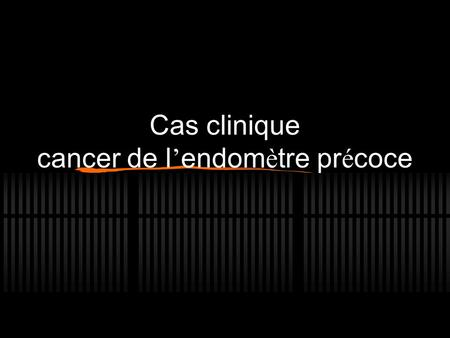Cas clinique cancer de l ' endom è tre pr é coce.