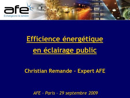Efficience énergétique en éclairage public Christian Remande – Expert AFE AFE – Paris – 29 septembre 2009.