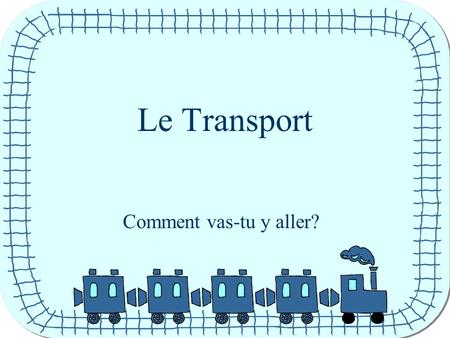 Le Transport Comment vas-tu y aller?. J'y vais en train.