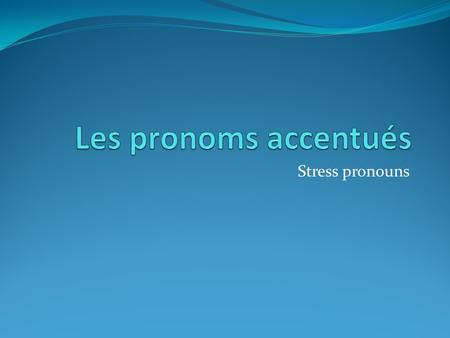 Stress pronouns. The French stress pronouns are as follows: Moi Toi Lui (masc.) Elle (fem.) Nous Vous Eux (masc.) Elles (fem.) Me You Him Her Us You Them.