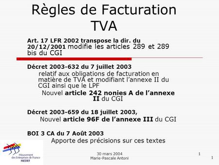 30 mars 2004 Marie-Pascale Antoni 1 Règles de Facturation TVA Art. 17 LFR 2002 transpose la dir. du 20/12/2001 modifie les articles 289 et 289 bis du CGI.