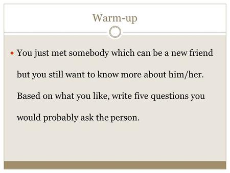 Warm-up You just met somebody which can be a new friend but you still want to know more about him/her. Based on what you like, write five questions you.