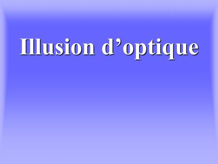 Illusion d'optique.