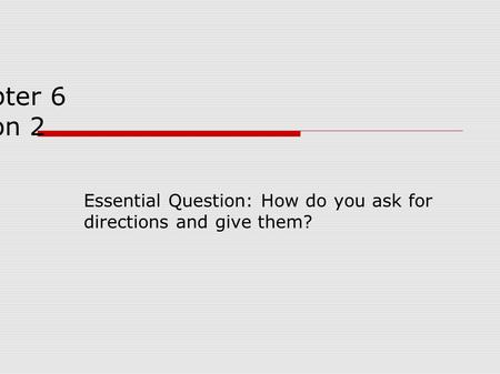 Chapter 6 lesson 2 Essential Question: How do you ask for directions and give them?