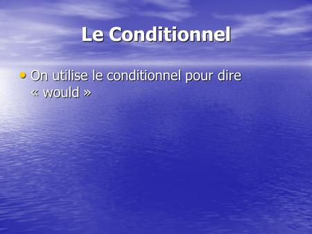 Le Conditionnel On utilise le conditionnel pour dire « would »