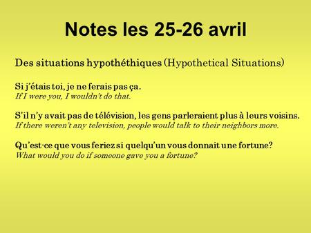 Notes les 25-26 avril Des situations hypothéthiques (Hypothetical Situations) Si j'étais toi, je ne ferais pas ça. If I were you, I wouldn't do that. S'il.