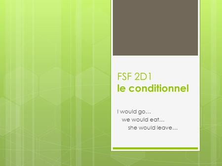 FSF 2D1 le conditionnel I would go… we would eat… she would leave…