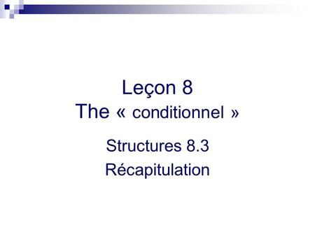 Leçon 8 The « conditionnel » Structures 8.3 Récapitulation.