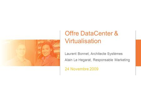 Offre DataCenter & Virtualisation Laurent Bonnet, Architecte Systèmes Alain Le Hegarat, Responsable Marketing 24 Novembre 2009.