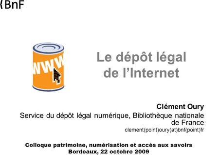 Le dépôt légal de l'Internet Clément Oury Service du dépôt légal numérique, Bibliothèque nationale de France clement(point)oury(at)bnf(point)fr Colloque.