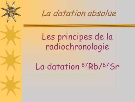 La datation absolue Les principes de la radiochronologie La datation 87 Rb/ 87 Sr.