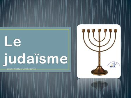 Le judaïsme Document créé par Christine Larente.